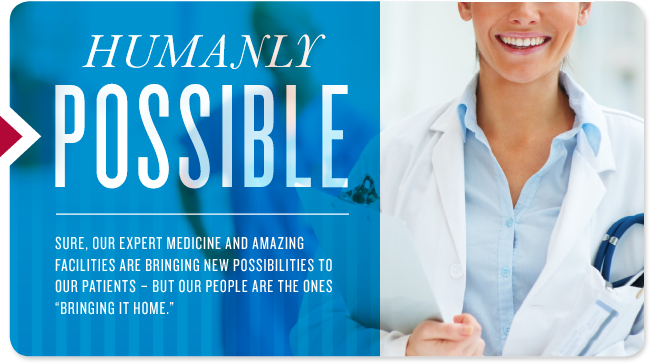Humanly Possible - Sure, our expert medicine and amazing facilities are bringing new possibilities to our patients - ut our people are the ones 'bringing it home.'
